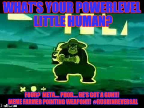 WHAT'S YOUR POWERLEVEL LITTLE HUMAN? FOUR?  META.... PHOR.... HE'S GOT A GUN!!!  MEME FARMER POINTING WEAPON!!!  #RUSHINREVERSAL | made w/ Imgflip meme maker