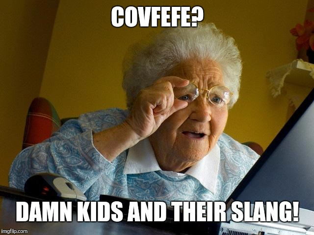 Granny net | COVFEFE? DAMN KIDS AND THEIR SLANG! | image tagged in memes,grandma finds the internet,covfefe,granny,getting old | made w/ Imgflip meme maker
