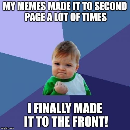 Seriously! Thanks a lot, fellow ImgFlipers! =3 | MY MEMES MADE IT TO SECOND PAGE A LOT OF TIMES I FINALLY MADE IT TO THE FRONT! | image tagged in memes,success kid,thank you | made w/ Imgflip meme maker