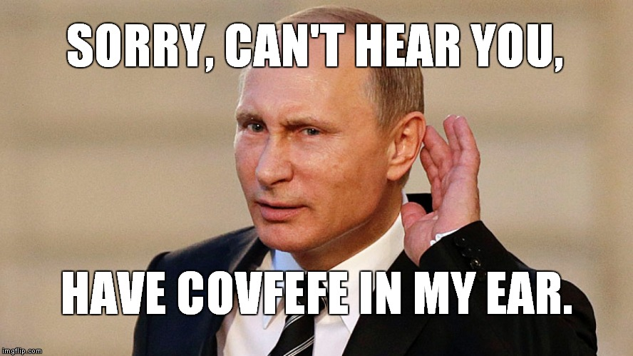 Putin needs a Q-tip... | SORRY, CAN'T HEAR YOU, HAVE COVFEFE IN MY EAR. | image tagged in covfefe | made w/ Imgflip meme maker