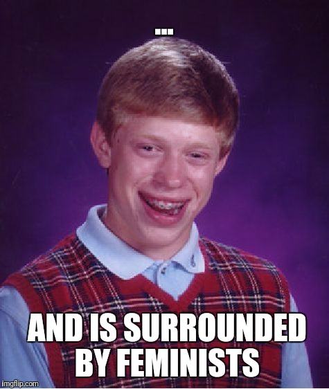 Bad Luck Brian Meme | ... AND IS SURROUNDED BY FEMINISTS | image tagged in memes,bad luck brian | made w/ Imgflip meme maker