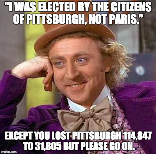 "Creepy Condescending Wonka Meme | ""I WAS ELECTED BY THE CITIZENS OF PITTSBURGH, NOT PARIS."" EXCEPT YOU LOST PITTSBURGH 114,847 TO 31,805 BUT PLEASE GO ON. 