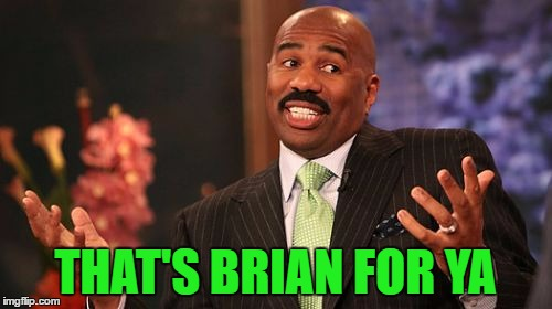 Steve Harvey Meme | THAT'S BRIAN FOR YA | image tagged in memes,steve harvey | made w/ Imgflip meme maker