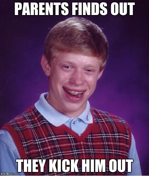 Bad Luck Brian Meme | PARENTS FINDS OUT THEY KICK HIM OUT | image tagged in memes,bad luck brian | made w/ Imgflip meme maker