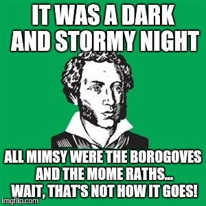 Poet man, what does the Jabberwocky have to do with it being a dark and stormy night?  | IT WAS A DARK AND STORMY NIGHT ALL MIMSY WERE THE BOROGOVES AND THE MOME RATHS... WAIT, THAT'S NOT HOW IT GOES! | image tagged in typical poet man | made w/ Imgflip meme maker