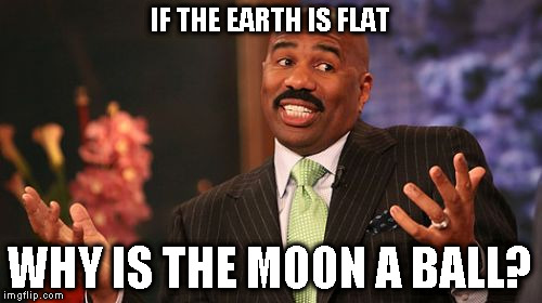 Steve Harvey Meme | IF THE EARTH IS FLAT WHY IS THE MOON A BALL? | image tagged in memes,steve harvey | made w/ Imgflip meme maker