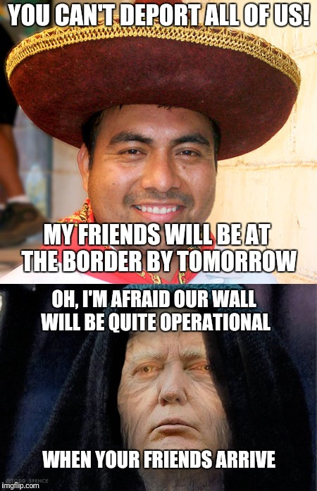 The Great Wall of Trump | YOU CAN'T DEPORT ALL OF US! MY FRIENDS WILL BE AT THE BORDER BY TOMORROW OH, I'M AFRAID OUR WALL WILL BE QUITE OPERATIONAL WHEN YOUR FRIENDS | image tagged in trump wall,trump,mexican | made w/ Imgflip meme maker