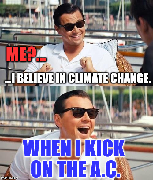 ...I BELIEVE IN CLIMATE CHANGE. WHEN I KICK ON THE A.C. ME?... | image tagged in leonardo dicaprio wolf of wall street,politics,political,memes,funny,first world problems | made w/ Imgflip meme maker