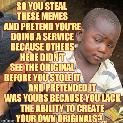 Third World Skeptical Kid Meme | SO YOU STEAL THESE MEMES AND PRETEND YOU'RE DOING A SERVICE BECAUSE OTHERS HERE DIDN'T SEE THE ORIGINAL BEFORE YOU STOLE IT AND PRETENDED IT | image tagged in memes,third world skeptical kid | made w/ Imgflip meme maker