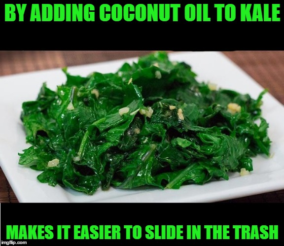 BY ADDING COCONUT OIL TO KALE MAKES IT EASIER TO SLIDE IN THE TRASH | image tagged in kale | made w/ Imgflip meme maker