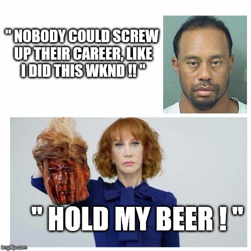 "Uh Oh | "" NOBODY COULD SCREW UP THEIR CAREER, LIKE I DID THIS WKND !! "" "" HOLD MY BEER ! "" 