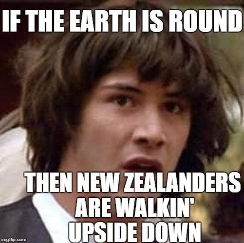 Conspiracy Keanu Meme | IF THE EARTH IS ROUND THEN NEW ZEALANDERS ARE WALKIN' UPSIDE DOWN | image tagged in memes,conspiracy keanu | made w/ Imgflip meme maker