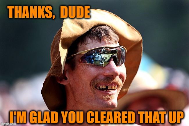 redneck | THANKS,  DUDE I'M GLAD YOU CLEARED THAT UP | image tagged in redneck | made w/ Imgflip meme maker