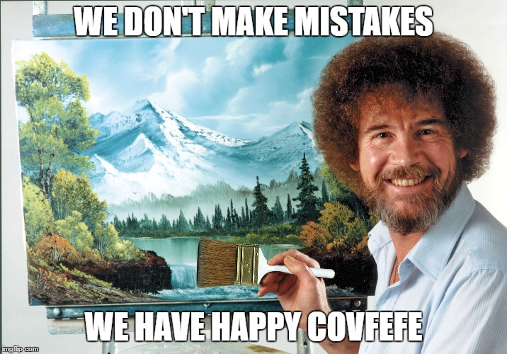 Happy Covfefe! | WE DON'T MAKE MISTAKES WE HAVE HAPPY COVFEFE | image tagged in bob ross,covfefe | made w/ Imgflip meme maker