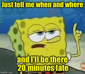 The perpetually late friend, just being honest | Just tell me when and where and I'll be there 20 minutes late | image tagged in memes,ill have you know spongebob | made w/ Imgflip meme maker