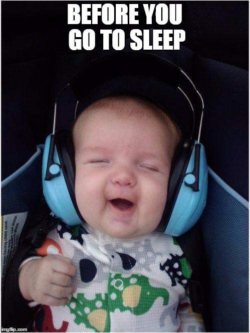 Jammin Baby | BEFORE YOU GO TO SLEEP | image tagged in memes,jammin baby | made w/ Imgflip meme maker
