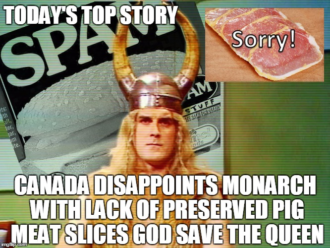 Monty Python Spam | TODAY'S TOP STORY CANADA DISAPPOINTS MONARCH WITH LACK OF PRESERVED PIG MEAT SLICES GOD SAVE THE QUEEN | image tagged in monty python spam | made w/ Imgflip meme maker