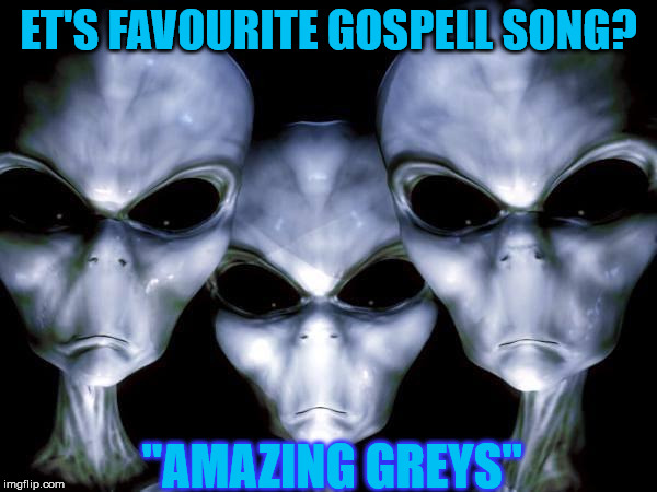"grey aliens | ET'S FAVOURITE GOSPELL SONG? ""AMAZING GREYS"" 
