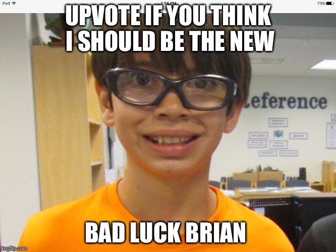 UPVOTE IF YOU THINK I SHOULD BE THE NEW BAD LUCK BRIAN | image tagged in new bad luck brian | made w/ Imgflip meme maker
