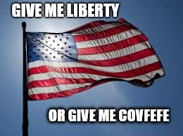 Covfefe | GIVE ME LIBERTY OR GIVE ME COVFEFE | image tagged in covfefe,merica,liberty,patriotism,usa,america | made w/ Imgflip meme maker