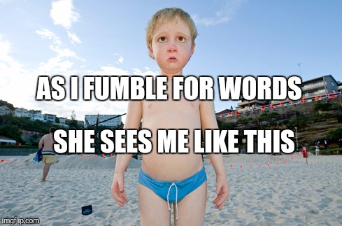 Memes | AS I FUMBLE FOR WORDS SHE SEES ME LIKE THIS | image tagged in memes | made w/ Imgflip meme maker
