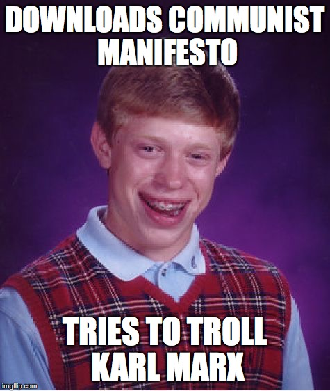 Bad Luck Brian Meme | DOWNLOADS COMMUNIST MANIFESTO TRIES TO TROLL KARL MARX | image tagged in memes,bad luck brian | made w/ Imgflip meme maker