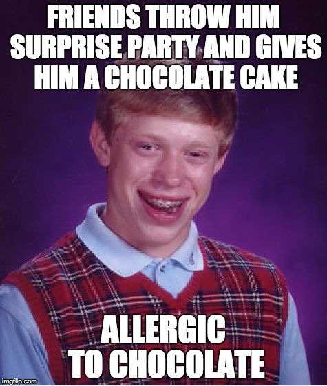 He already took two large mouthfuls... | FRIENDS THROW HIM SURPRISE PARTY AND GIVES HIM A CHOCOLATE CAKE ALLERGIC TO CHOCOLATE | image tagged in memes,bad luck brian,surprise,birthday | made w/ Imgflip meme maker