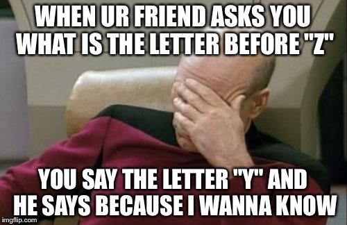 "Captain Picard Facepalm Meme | WHEN UR FRIEND ASKS YOU WHAT IS THE LETTER BEFORE ""Z"" YOU SAY THE LETTER ""Y"" AND HE SAYS BECAUSE I WANNA KNOW 