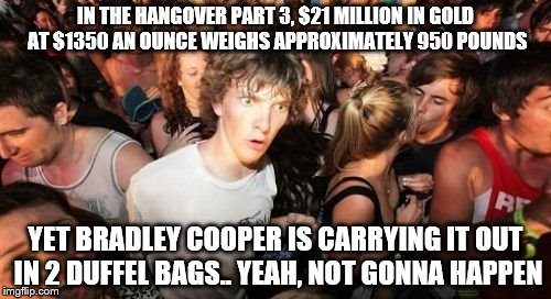 Sudden Clarity Clarence Meme | IN THE HANGOVER PART 3, $21 MILLION IN GOLD AT $1350 AN OUNCE WEIGHS APPROXIMATELY 950 POUNDS YET BRADLEY COOPER IS CARRYING IT OUT IN 2 DUF | image tagged in memes,sudden clarity clarence | made w/ Imgflip meme maker