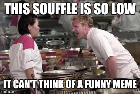 When you're so low | THIS SOUFFLE IS SO LOW IT CAN'T THINK OF A FUNNY MEME | image tagged in memes,angry chef gordon ramsay | made w/ Imgflip meme maker