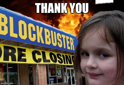 blockbuster burn girl | THANK YOU | image tagged in blockbuster burn girl | made w/ Imgflip meme maker