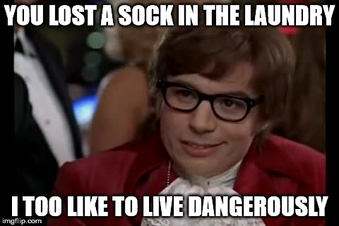 I Too Like To Live Dangerously Meme | YOU LOST A SOCK IN THE LAUNDRY I TOO LIKE TO LIVE DANGEROUSLY | image tagged in memes,i too like to live dangerously | made w/ Imgflip meme maker