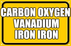 Enjoy! | CARBON OXYGEN VANADIUM IRON IRON | image tagged in memes,blank yellow sign,enjoy | made w/ Imgflip meme maker