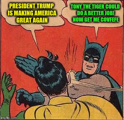 Batman Slapping Robin Meme | PRESIDENT TRUMP IS MAKING AMERICA GREAT AGAIN TONY THE TIGER COULD DO A BETTER JOB! NOW GET ME COVFEFE | image tagged in memes,batman slapping robin | made w/ Imgflip meme maker