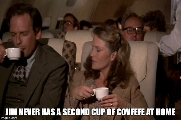 Jim never has a second cup of covfefe at home | JIM NEVER HAS A SECOND CUP OF COVFEFE AT HOME | image tagged in airplane,covfefe | made w/ Imgflip meme maker