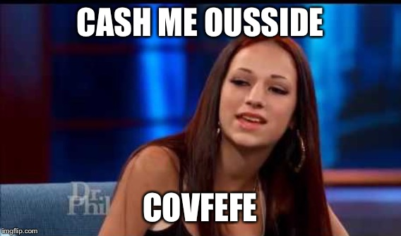 CASH ME OUSSIDE COVFEFE | made w/ Imgflip meme maker