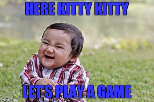 Evil Toddler Meme | HERE KITTY KITTY LET'S PLAY A GAME | image tagged in memes,evil toddler | made w/ Imgflip meme maker