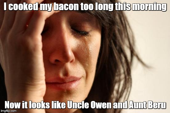 First World Problems -  inspired by actual event | I cooked my bacon too long this morning Now it looks like Uncle Owen and Aunt Beru | image tagged in memes,first world problems,star wars | made w/ Imgflip meme maker