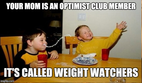 YOUR MOM IS AN OPTIMIST CLUB MEMBER IT'S CALLED WEIGHT WATCHERS | made w/ Imgflip meme maker
