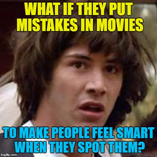 Conspiracy Keanu Meme | WHAT IF THEY PUT MISTAKES IN MOVIES TO MAKE PEOPLE FEEL SMART WHEN THEY SPOT THEM? | image tagged in memes,conspiracy keanu | made w/ Imgflip meme maker