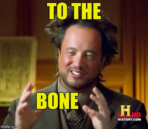 Ancient Aliens Meme | TO THE BONE | image tagged in memes,ancient aliens | made w/ Imgflip meme maker