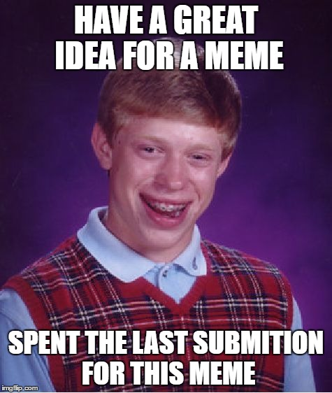 Bad Luck Brian Meme | HAVE A GREAT IDEA FOR A MEME SPENT THE LAST SUBMITION FOR THIS MEME | image tagged in memes,bad luck brian | made w/ Imgflip meme maker