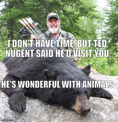 Memes | I DON'T HAVE TIME. BUT TED NUGENT SAID HE'D VISIT YOU. HE'S WONDERFUL WITH ANIMALS | image tagged in memes | made w/ Imgflip meme maker