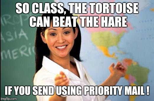Memes | SO CLASS, THE TORTOISE CAN BEAT THE HARE IF YOU SEND USING PRIORITY MAIL ! | image tagged in memes | made w/ Imgflip meme maker