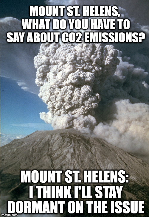 A volcanic eruption can release more CO2 in the atmosphere than mankind has in over 100 years. | MOUNT ST. HELENS, WHAT DO YOU HAVE TO SAY ABOUT CO2 EMISSIONS? MOUNT ST. HELENS: I THINK I'LL STAY DORMANT ON THE ISSUE | image tagged in global warming,climate change,hoax,libtards | made w/ Imgflip meme maker