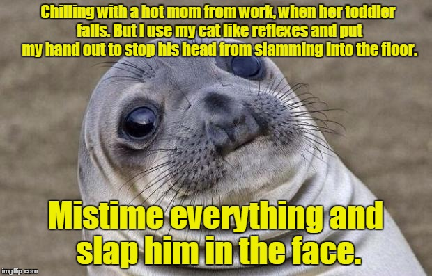 Awkward Moment Sealion Meme | Chilling with a hot mom from work, when her toddler falls. But I use my cat like reflexes and put my hand out to stop his head from slamming | image tagged in memes,awkward moment sealion | made w/ Imgflip meme maker