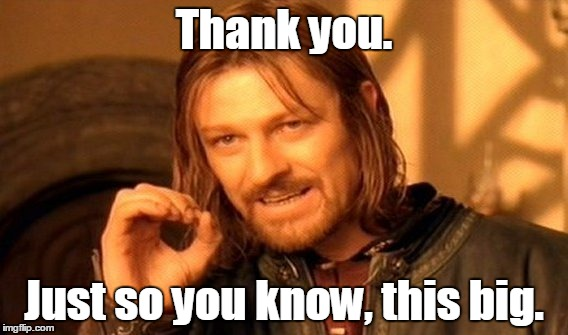 One Does Not Simply Meme | Thank you. Just so you know, this big. | image tagged in memes,one does not simply | made w/ Imgflip meme maker