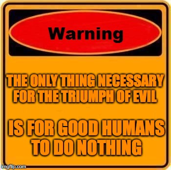 Warning Sign Meme | THE ONLY THING NECESSARY FOR THE TRIUMPH OF EVIL IS FOR GOOD HUMANS TO DO NOTHING | image tagged in memes,warning sign | made w/ Imgflip meme maker