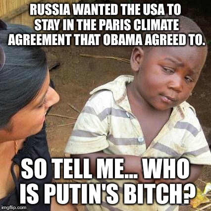 Third World Skeptical Kid Meme | RUSSIA WANTED THE USA TO STAY IN THE PARIS CLIMATE AGREEMENT THAT OBAMA AGREED TO. SO TELL ME... WHO IS PUTIN'S B**CH? | image tagged in memes,third world skeptical kid | made w/ Imgflip meme maker