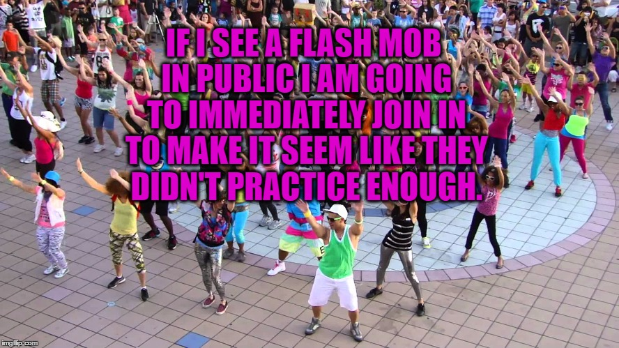 IF I SEE A FLASH MOB IN PUBLIC I AM GOING TO IMMEDIATELY JOIN IN TO MAKE IT SEEM LIKE THEY DIDN'T PRACTICE ENOUGH. | image tagged in flash mob,funny,funny memes,practice | made w/ Imgflip meme maker